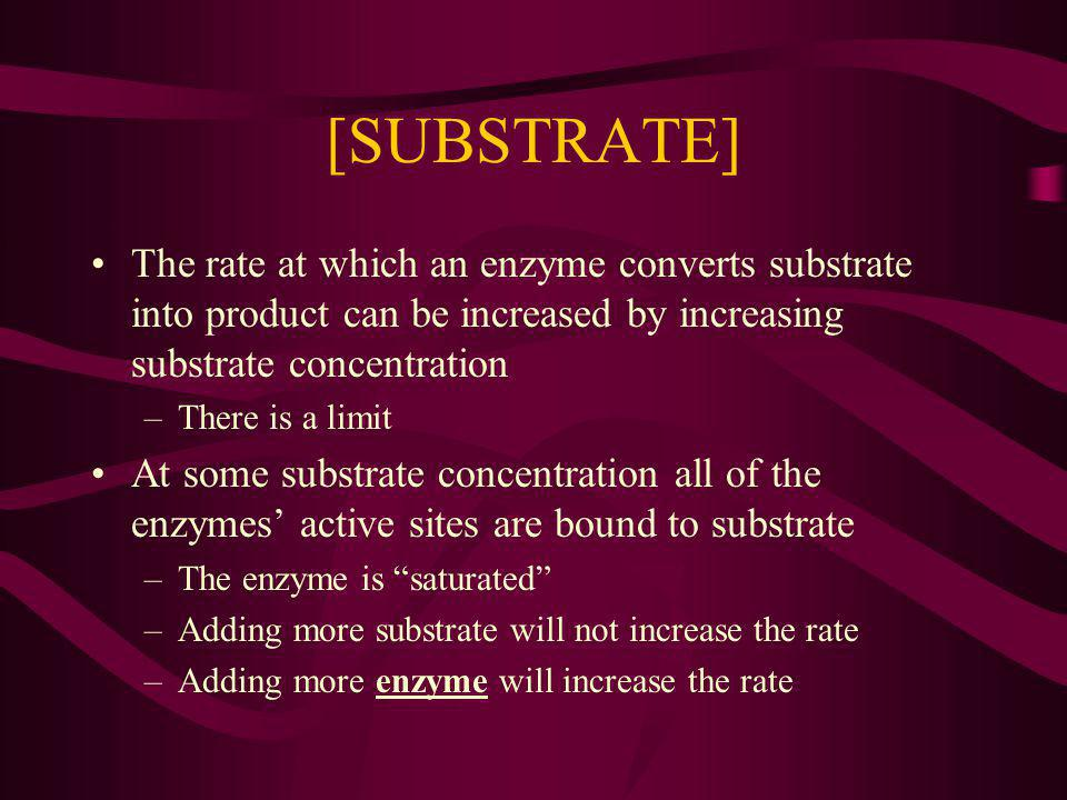 [SUBSTRATE] The rate at which an enzyme converts substrate into product can be increased by increasing substrate concentration.
